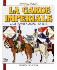 La Garde impériale 1804-1815 : Tome 2, Les troupes à cheval, Première partie