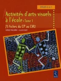 Activités d'arts visuels à l'école : Tome 1, 73 fiches du CP au CM2