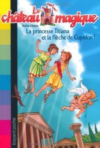 Le château magique, Tome 10 : La princesse Titiana et la flèche d'or de Cupidon