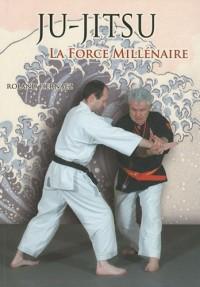 Ju-Jitsu La force millénaire : Du ju-jitsu traditionnel au nihon tai-jitsu moderne