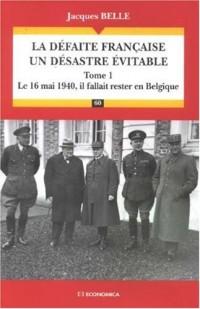 La défaite française, un désastre évitable : Tome 1, Le 16 Mai 1940, il fallait rester en Belgique