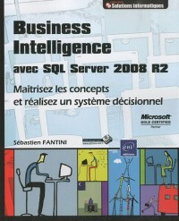 Business Intelligence avec SQL Server 2008 R2 - Maîtrisez les concepts et réalisez un système décisionnel