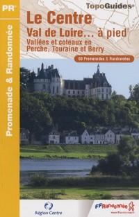 Le Centre Val de Loire... A pied : Vallées et côteaux en Perche, Touraine et Berry