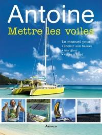 Antoine Mettre les voiles : Le manuel pour pour choisir son bateau, naviguer, vivre à bord