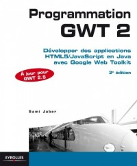 Programmation GWT 2.5. Développer des applications HTML5/JavaScript en Java avec Google Web Toolkit.