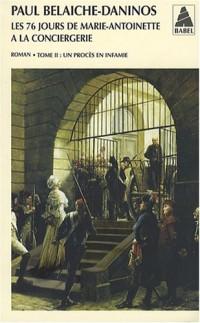 Les Soixante-Seize Jours de Marie-Antoinnette à la Conciergerie : Tome 2 : Un procès en infâmie