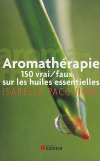 Aromathérapie : 150 vrai/faux sur les huiles essentielles