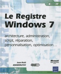 Le Registre Windows 7 - architecture, administration, script, réparation, personnalisation, optimisation...