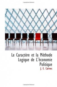 Le CaractÃ..re et la Méthode Logique de L'économie Politique