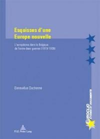 Esquisses D'une Europe Nouvelle: L'europeisme Dans La Belgique De L'entre-deux-guerres (1919-1939)