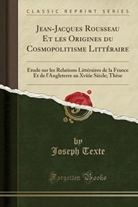 Jean-Jacques Rousseau Et Les Origines Du Cosmopolitisme Litteraire: Etude Sur Les Relations Litteraires de la France Et de L'Angleterre Au Xviiie Siecle; These (Classic Reprint)