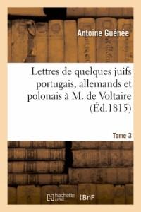 Lettres de Quelques Juifs Portugais, Allemands et Polonais a M. de Voltaire.Tome 3,Édition 10