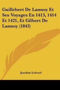 Guillebert de Lannoy Et Ses Voyages En 1413, 1414 Et 1421, Et Gilbert de Lannoy (1843)