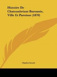 Histoire de Chateaubriant Baronnie, Ville Et Paroisse (1870)