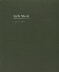 Carlo Ciussi. Quadratura del cerchio. Sculture e dipinti