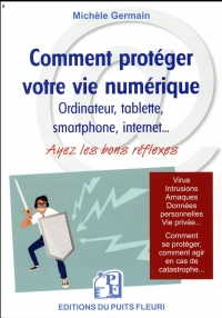 Comment protéger votre vie numérique: Ordinateur, tablettes smartphone, internet... Ayez les bons réflexes. Virus, intrusions, arnaques, données ... comment agir en cas de catastrophe...
