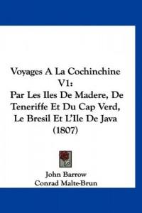 Voyages a la Cochinchine V1: Par Les Iles de Madere, de Teneriffe Et Du Cap Verd, Le Bresil Et L'Ile de Java (1807)