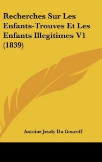 Recherches Sur Les Enfants-Trouves Et Les Enfants Illegitimes V1 (1839)