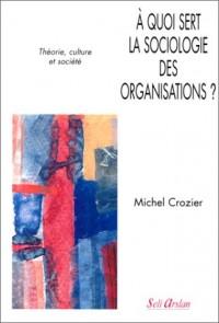 A quoi sert la sociologie des organisations, tome 1 : Théorie,culture et société