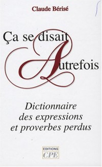 Ca se disait autrefois : Dictionnaire des expressions et proverbes perdus