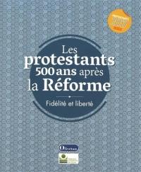 Les protestants 500 ans après la Réforme : Fidélité et liberté