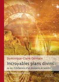 Incroyables Plans Divins Ou les Tribulations d'un Emissaire de Lumiere