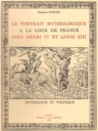Le portrait mythologique a la cour de France sous henri IV et louis XIII. Mythologie et politique.