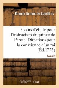 Cours d'Etude pour l'Instruction du Prince de Parme. Directions pour la Conscience d'un Roi. T. 6