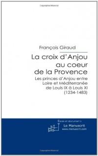 La Croix d'Anjou au Coeur de la Provence: Les Princes d'Anjou Entre Loire et Méditerranée de Louis IX à Louis XI (1234-1483)