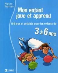 MON ENFANT JOUE ET APPREND 150 JEUX ET ACTIVITES POUR LES ENFANTS DE 3 A 6ANS
