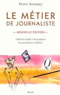 Le metier de journaliste : Guide des outils et des pratiques du journalisme au Québec