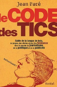 Le Code des tics : Guide de la langue de bois, du jargon, des clichés et des tics tendance dans le monde du journalisme, de la politique et de la publicité