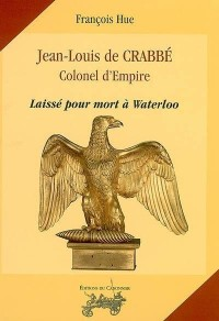 Jean-Louis de Crabbe : Colonel d'Empire : Laisse pour Mort a Waterloo