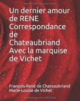 Un dernier amour de René Correspondance de Chateaubriand avec la marquise de Vichet
