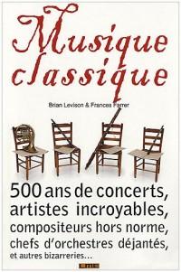 Musique classique : 500 ans de concerts étranges, artistes incroyables, compositeurs hors norme, chefs d'orchestres déjantés, et autres bizarreries...