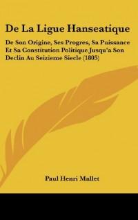 de La Ligue Hanseatique: de Son Origine, Ses Progres, Sa Puissance Et Sa Constitution Politique Jusqu'a Son Declin Au Seizieme Siecle (1805)