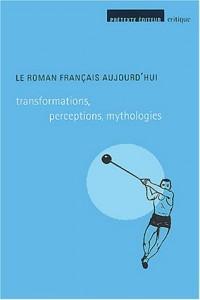 Le roman français aujourd'hui : Transformations, perceptions, mythologies