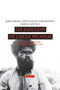 Les sanglots de l'aigle pêcheur : Nouvelle-Calédonie : la guerre kanak de 1917 (1CD audio)