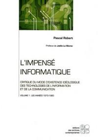 L'impensé informatique : Critique du mode d'existence idéologique des technologies de l'information et de la communication : Tome 1, Les années 1970-1980