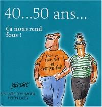 40... 50 Ans... : Ca nous rend fous !