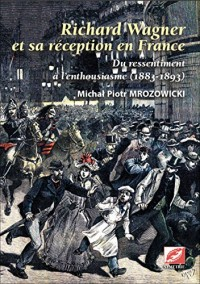 Richard Wagner et sa réception en France, du ressentiment à l'enthousiasme (1883-1893) : 2 Volumes