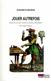 Jouer autrefois : Essai sur le jeu dans la France moderne (XVIe-XVIIIe siècle)