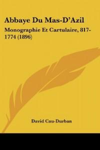 Abbaye Du Mas-D'Azil: Monographie Et Cartulaire, 817-1774 (1896)