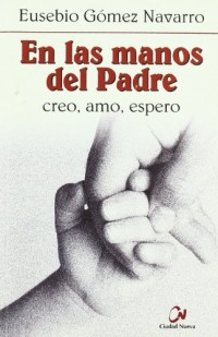 En las manos del Padre : creo, espero, amo