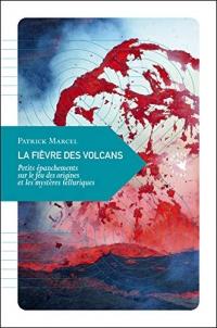 La fièvre des volcans : Petits épanchements sur le feu des origines et les mystères telluriques