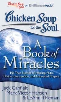 Chicken Soup for the Soul: A Book of Miracles: 101 True Stories of Healing, Divine Intervention, and Answered Prayers