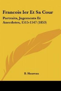 Francois Ier Et Sa Cour: Portraits, Jugements Et Anecdotes, 1515-1547 (1853)