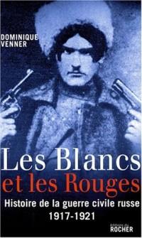 Les Blancs et les Rouges : Histoire de la guerre civile russe (1917-1921)