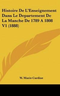 Histoire de L'Enseignement Dans Le Departement de La Manche de 1789 a 1808 V1 (1888)