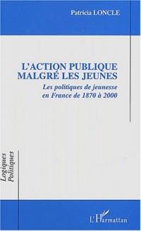 L'action publique malgré les jeunes. Les politiques de jeunesse en France de 1870 à 2000